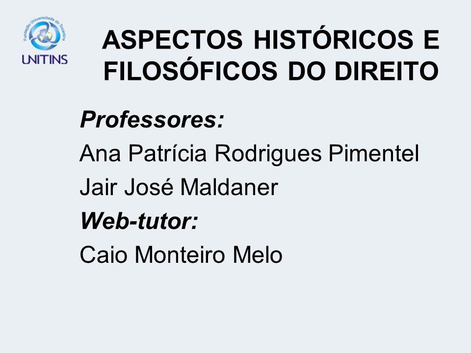 ASPECTOS HISTÓRICOS E FILOSÓFICOS DO DIREITO Professores: Ana Patrícia Rodrigues Pimentel Jair José Maldaner Web-tutor: Caio Monteiro Melo