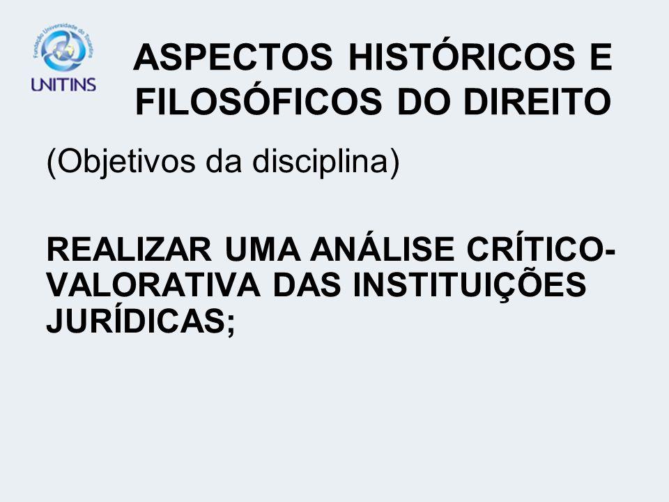 ASPECTOS HISTÓRICOS E FILOSÓFICOS DO DIREITO (Objetivos da disciplina) REALIZAR UMA ANÁLISE CRÍTICO- VALORATIVA DAS INSTITUIÇÕES JURÍDICAS;