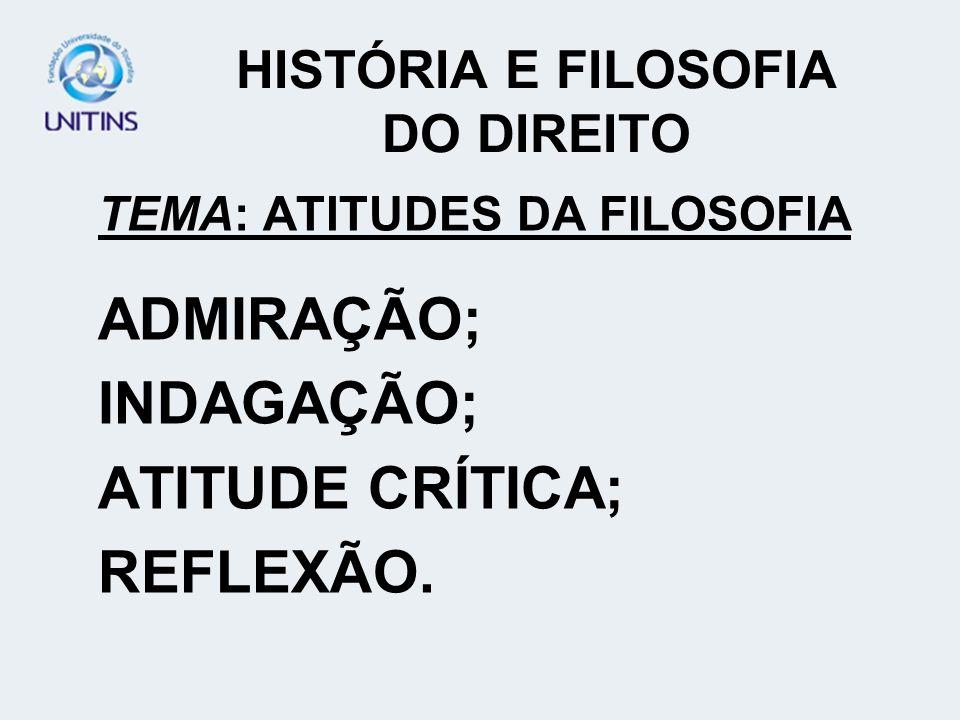 HISTÓRIA E FILOSOFIA DO DIREITO TEMA: ATITUDES DA FILOSOFIA ADMIRAÇÃO; INDAGAÇÃO; ATITUDE CRÍTICA; REFLEXÃO.
