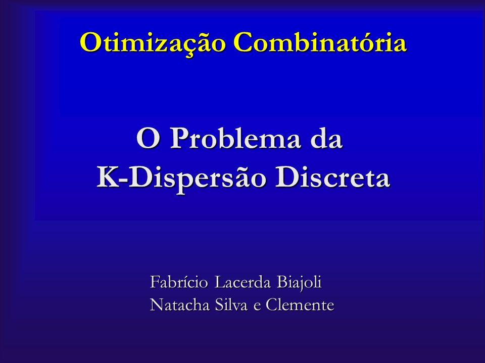 Otimização Combinatória O Problema da K-Dispersão Discreta Fabrício Lacerda Biajoli Natacha Silva e Clemente