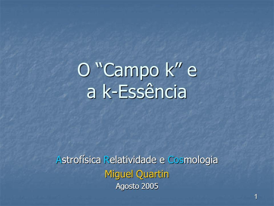 1 O Campo k e a k-Essência Astrofísica Relatividade e Cosmologia Miguel Quartin Agosto 2005