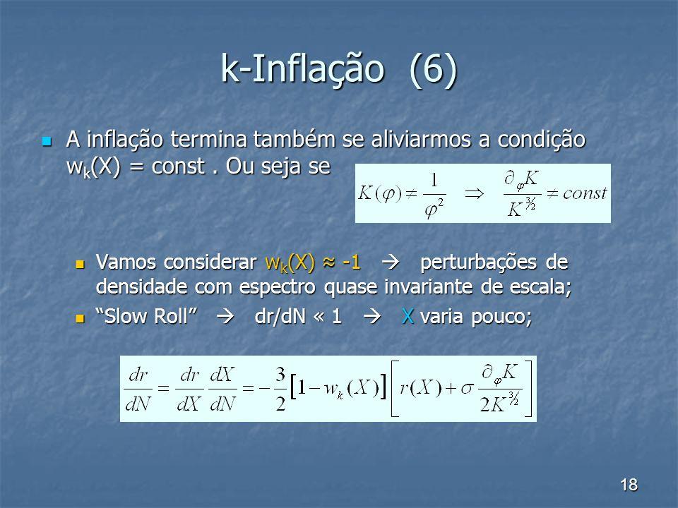 18 k-Inflação (6) A inflação termina também se aliviarmos a condição w k (X) = const. Ou seja se A inflação termina também se aliviarmos a condição w