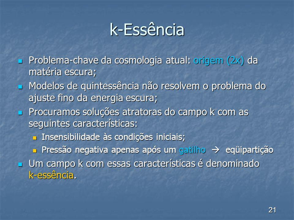 21 k-Essência Problema-chave da cosmologia atual: origem (2x) da matéria escura; Problema-chave da cosmologia atual: origem (2x) da matéria escura; Mo