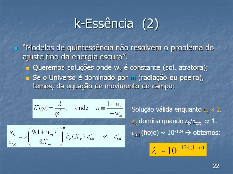 22 k-Essência (2) Modelos de quintessência não resolvem o problema do ajuste fino da energia escura. Modelos de quintessência não resolvem o problema