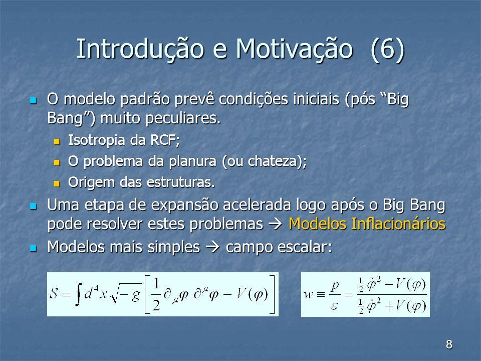 8 Introdução e Motivação (6) O modelo padrão prevê condições iniciais (pós Big Bang) muito peculiares. O modelo padrão prevê condições iniciais (pós B