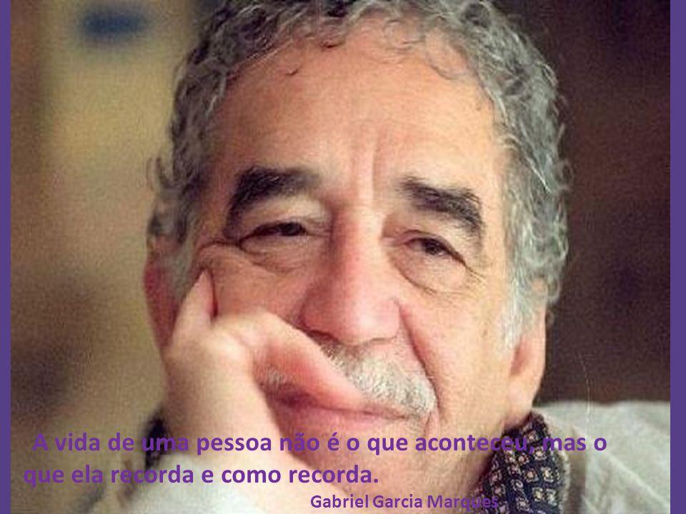 A vida de uma pessoa não é o que aconteceu, mas o que ela recorda e como recorda. Gabriel Garcia Marques