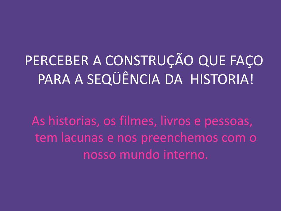 PERCEBER A CONSTRUÇÃO QUE FAÇO PARA A SEQÜÊNCIA DA HISTORIA! As historias, os filmes, livros e pessoas, tem lacunas e nos preenchemos com o nosso mund