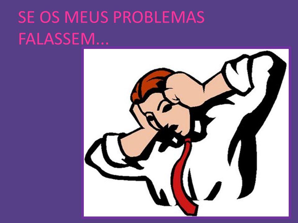 SE OS MEUS PROBLEMAS FALASSEM...