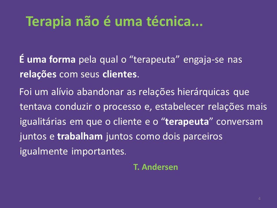 Terapia não é uma técnica... É uma forma pela qual o terapeuta engaja-se nas relações com seus clientes. Foi um alívio abandonar as relações hierárqui