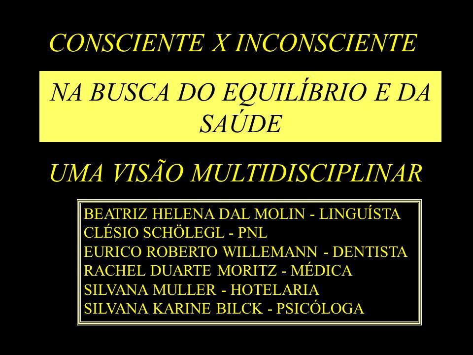 CONSCIENTE X INCONSCIENTE NA BUSCA DO EQUILÍBRIO E DA SAÚDE UMA VISÃO MULTIDISCIPLINAR BEATRIZ HELENA DAL MOLIN - LINGUÍSTA CLÉSIO SCHÖLEGL - PNL EURI