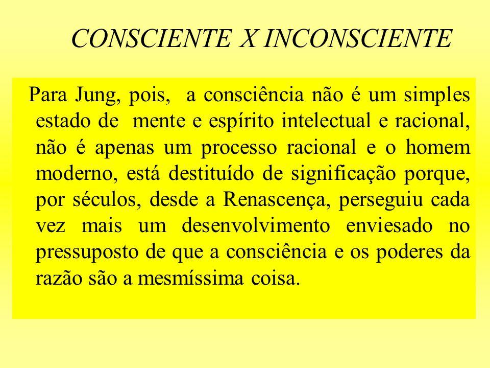 CONSCIENTE X INCONSCIENTE Para Jung, pois, a consciência não é um simples estado de mente e espírito intelectual e racional, não é apenas um processo