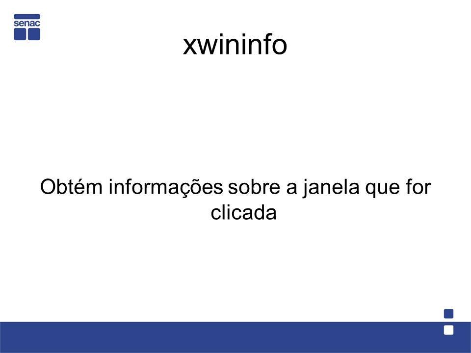 xwininfo Obtém informações sobre a janela que for clicada