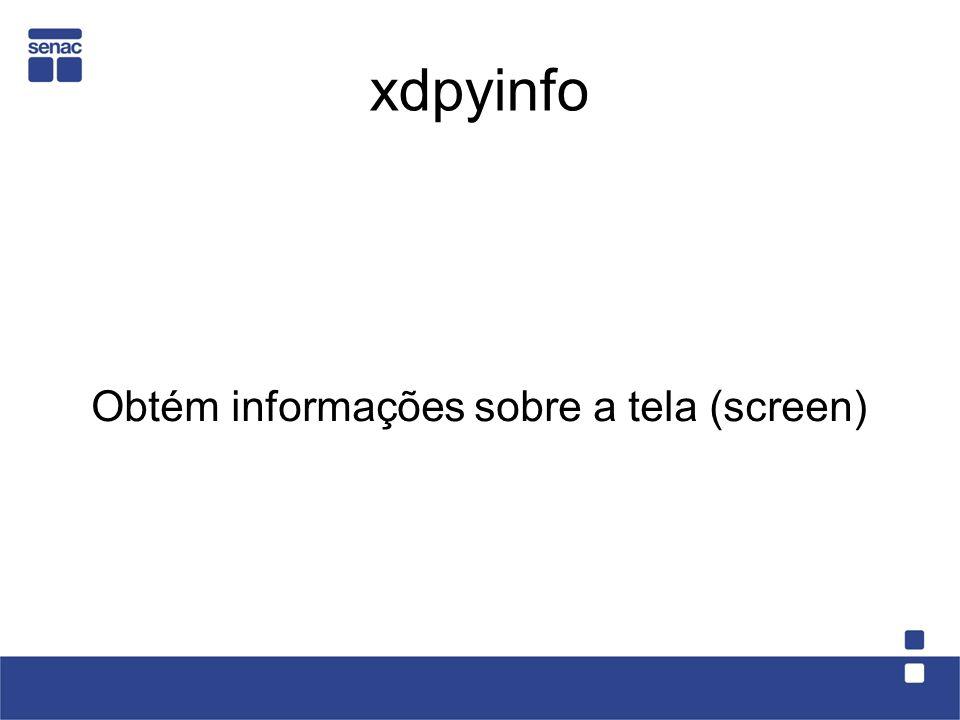 xdpyinfo Obtém informações sobre a tela (screen)
