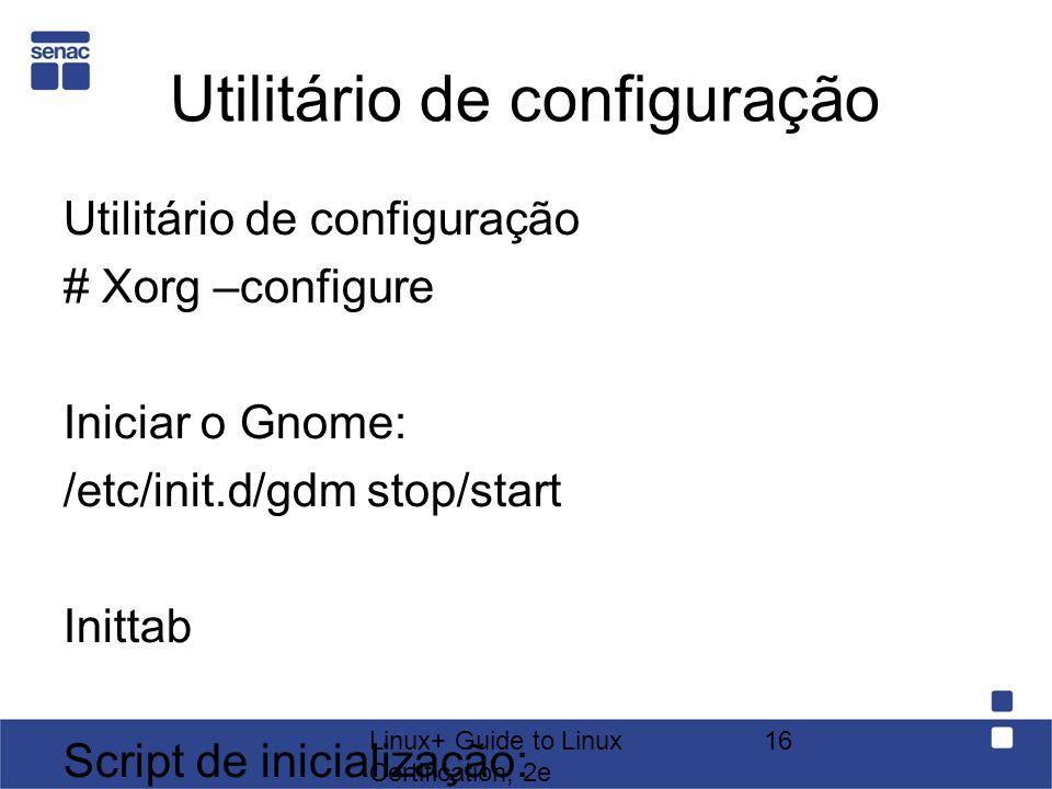 Linux+ Guide to Linux Certification, 2e 16 Utilitário de configuração # Xorg –configure Iniciar o Gnome: /etc/init.d/gdm stop/start Inittab Script de