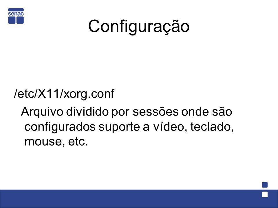 Configuração /etc/X11/xorg.conf Arquivo dividido por sessões onde são configurados suporte a vídeo, teclado, mouse, etc.