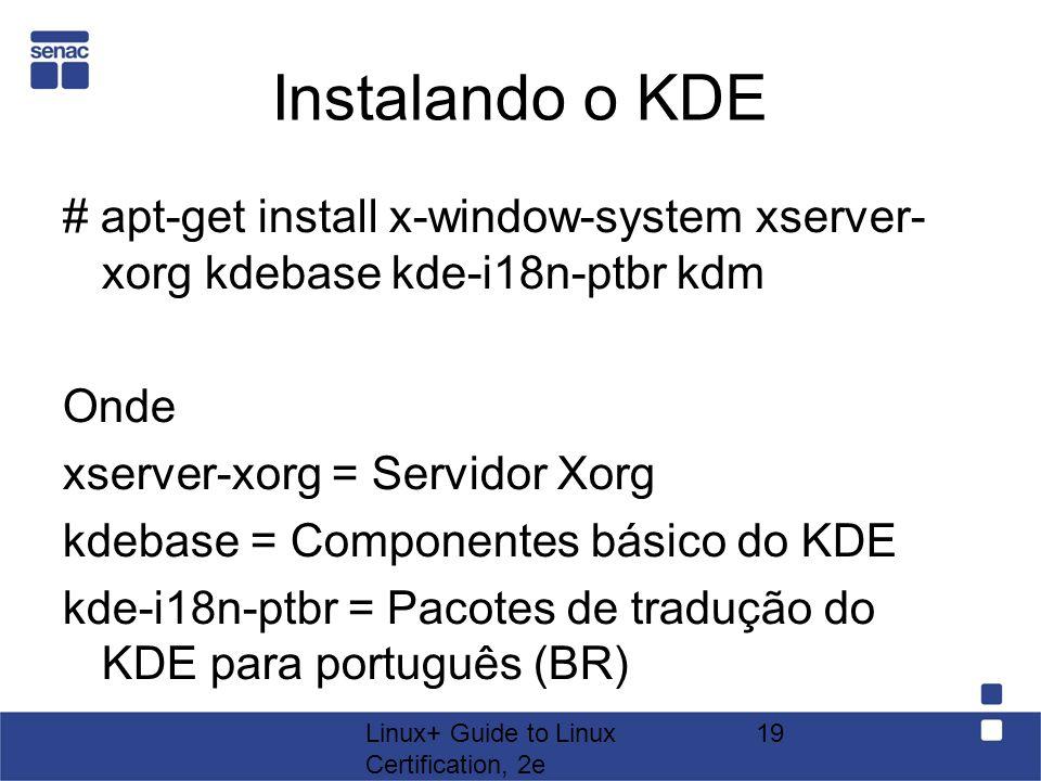 Linux+ Guide to Linux Certification, 2e 19 Instalando o KDE # apt-get install x-window-system xserver- xorg kdebase kde-i18n-ptbr kdm Onde xserver-xor