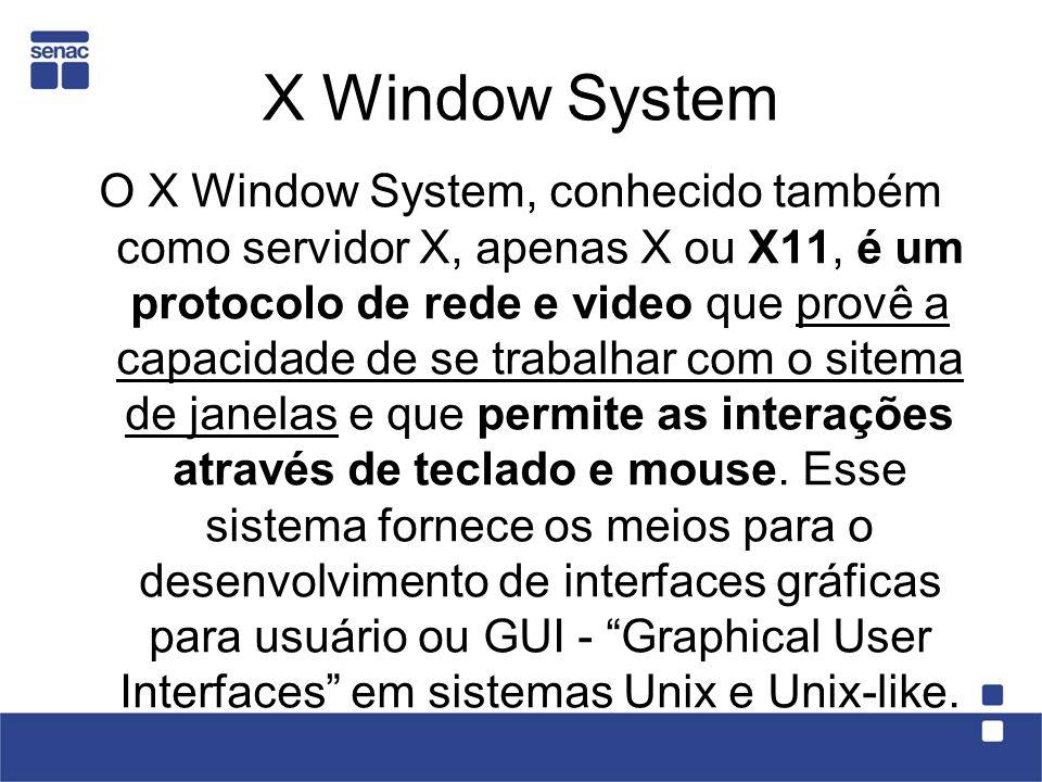 X Window System O X Window System, conhecido também como servidor X, apenas X ou X11, é um protocolo de rede e video que provê a capacidade de se trab
