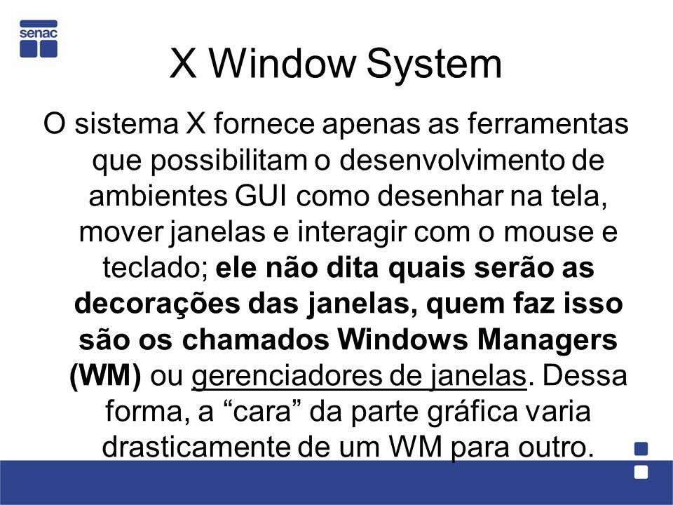 X Window System O sistema X fornece apenas as ferramentas que possibilitam o desenvolvimento de ambientes GUI como desenhar na tela, mover janelas e i