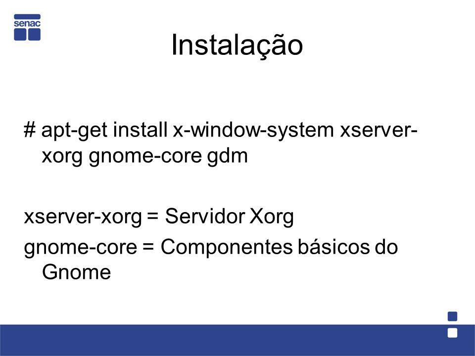 Instalação # apt-get install x-window-system xserver- xorg gnome-core gdm xserver-xorg = Servidor Xorg gnome-core = Componentes básicos do Gnome