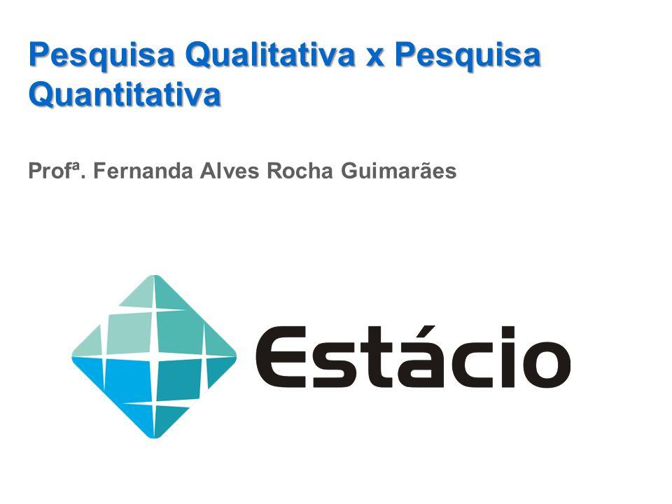 Pesquisa Qualitativa x Pesquisa Quantitativa Profª. Fernanda Alves Rocha Guimarães