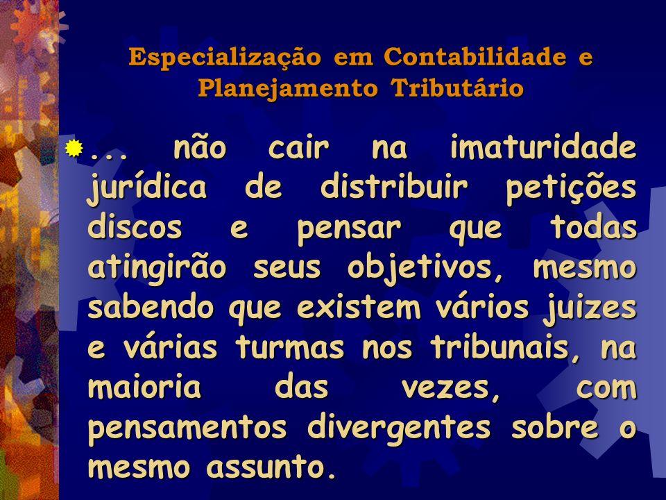 Especialização em Contabilidade e Planejamento Tributário... não cair na imaturidade jurídica de distribuir petições discos e pensar que todas atingir
