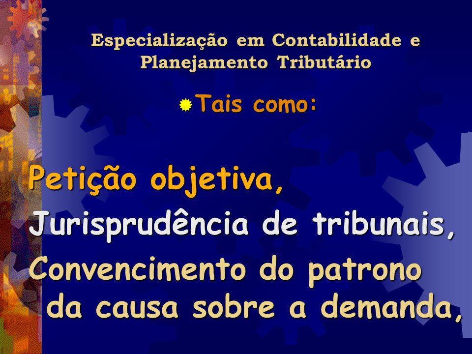 Especialização em Contabilidade e Planejamento Tributário Tais como: Tais como: Petição objetiva, Jurisprudência de tribunais, Convencimento do patron