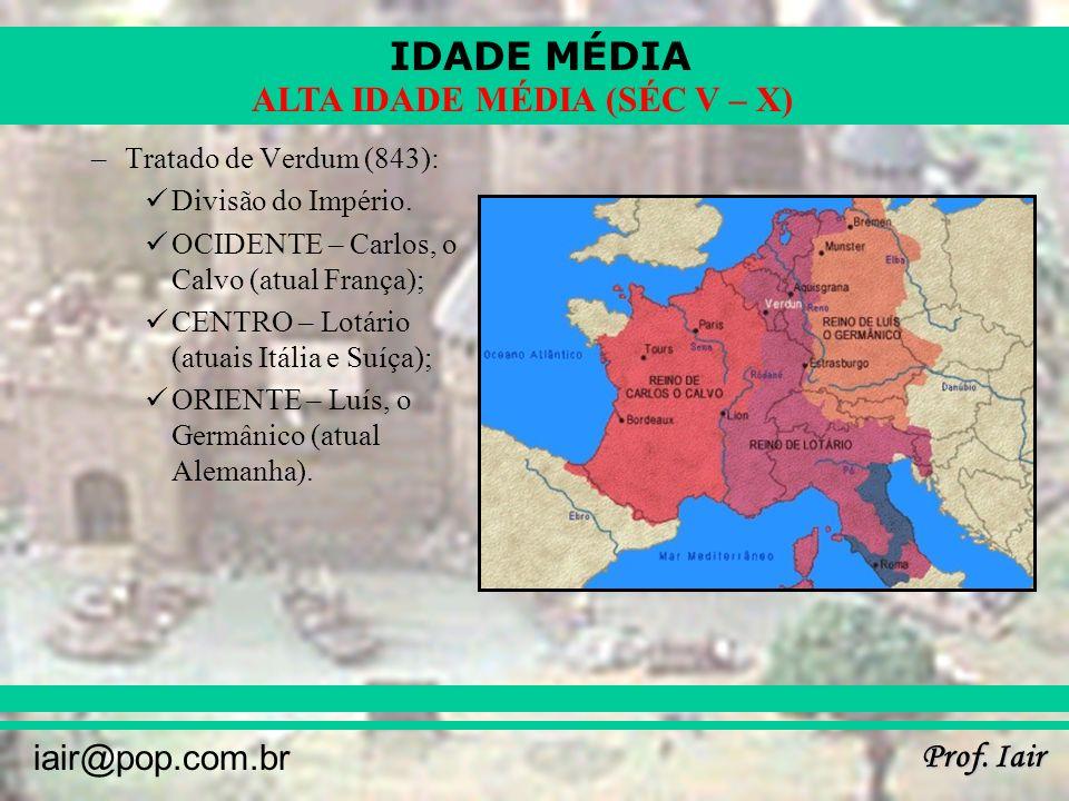 IDADE MÉDIA Prof. Iair iair@pop.com.br ALTA IDADE MÉDIA (SÉC V – X) –Tratado de Verdum (843): Divisão do Império. OCIDENTE – Carlos, o Calvo (atual Fr