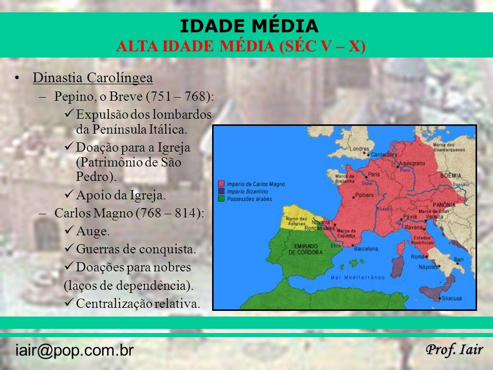 IDADE MÉDIA Prof. Iair iair@pop.com.br ALTA IDADE MÉDIA (SÉC V – X) Dinastia Carolíngea –Pepino, o Breve (751 – 768): Expulsão dos lombardos da Peníns