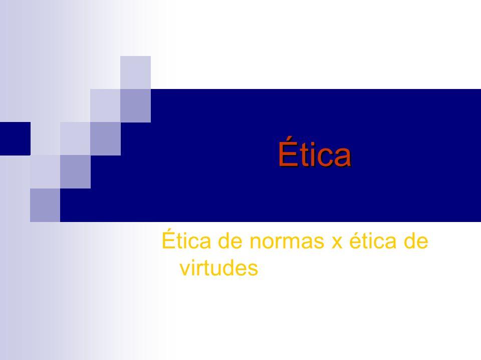 Ética Ética de normas x ética de virtudes