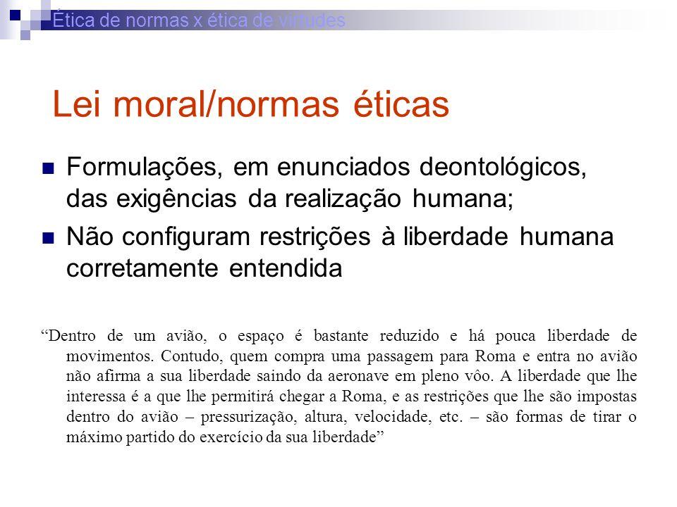 Ética de normas x ética de virtudes Lei moral/normas éticas Formulações, em enunciados deontológicos, das exigências da realização humana; Não configu