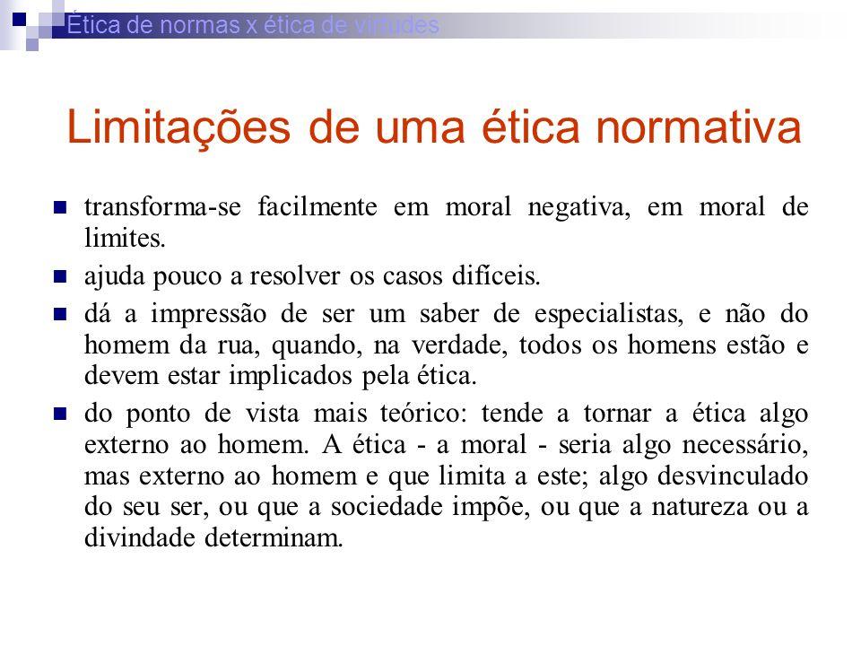 Ética de normas x ética de virtudes Limitações de uma ética normativa transforma-se facilmente em moral negativa, em moral de limites. ajuda pouco a r