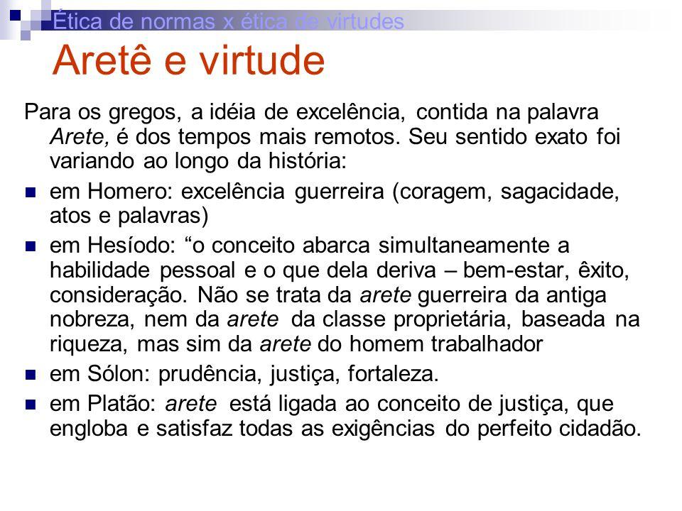 Ética de normas x ética de virtudes Aretê e virtude Para os gregos, a idéia de excelência, contida na palavra Arete, é dos tempos mais remotos. Seu se