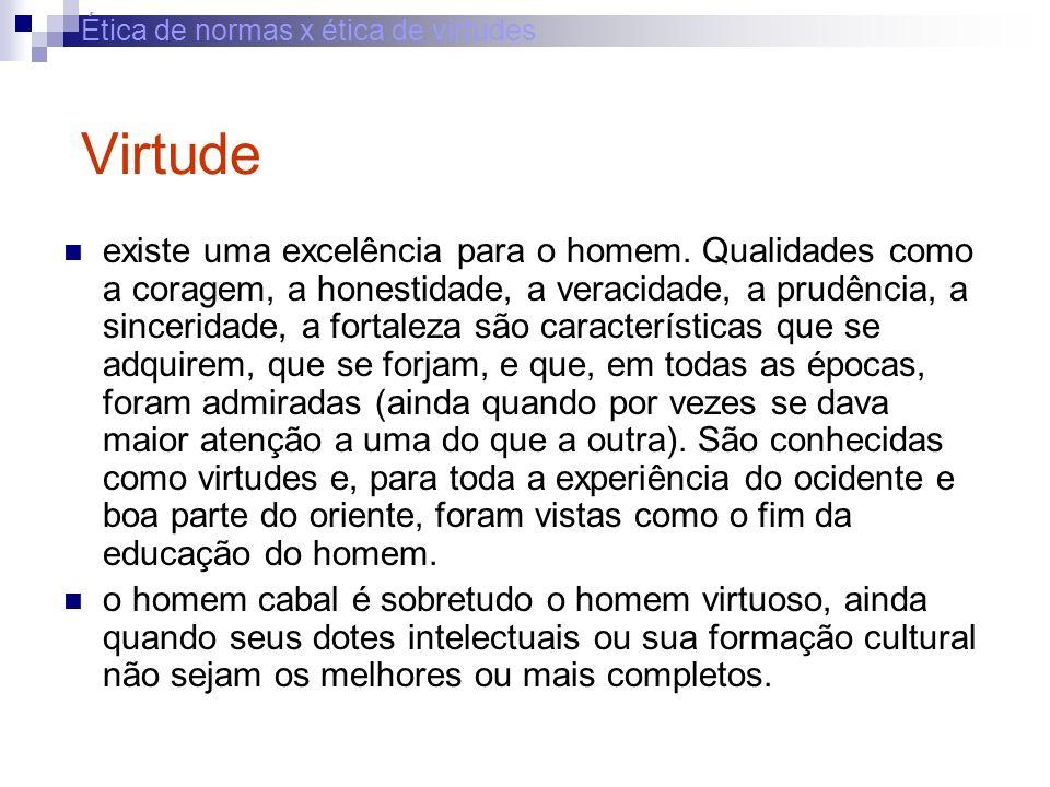 Ética de normas x ética de virtudes Virtude existe uma excelência para o homem. Qualidades como a coragem, a honestidade, a veracidade, a prudência, a