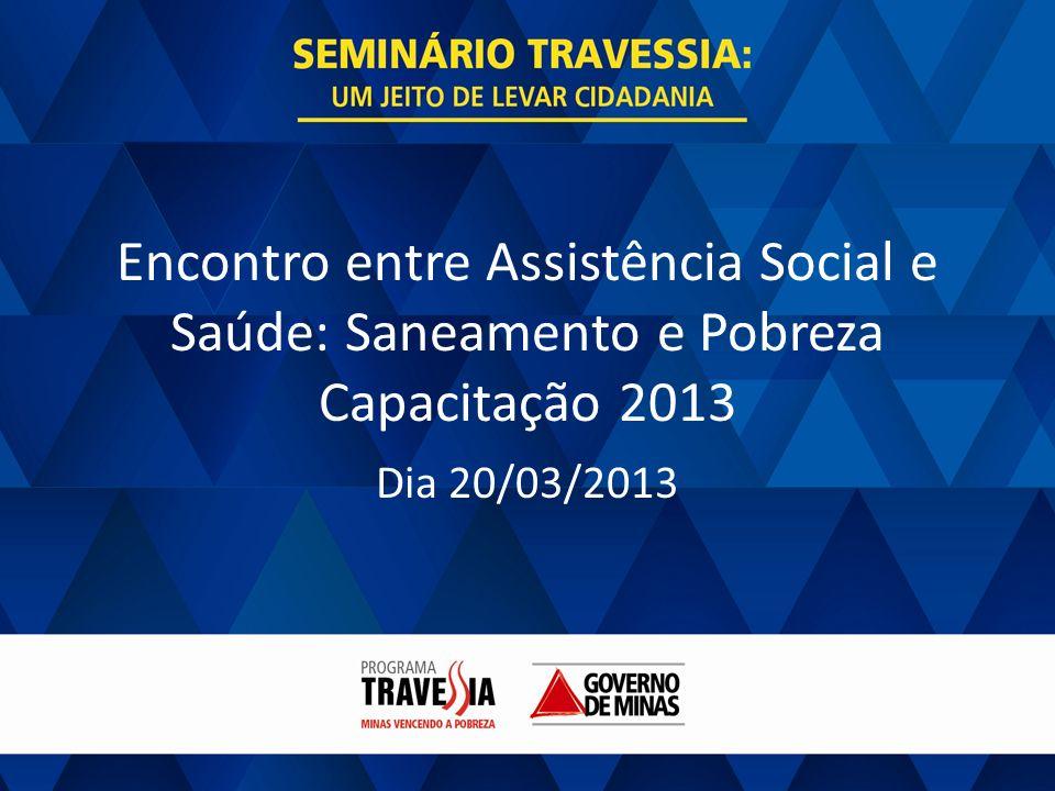 GOVERNO DE MINAS Encontro entre Assistência Social e Saúde: Saneamento e Pobreza Capacitação 2013 Dia 20/03/2013