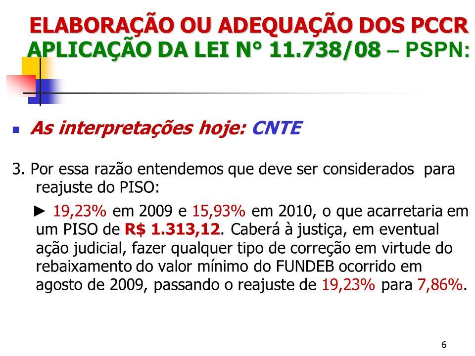ELABORAÇÃO OU ADEQUAÇÃO DOS PCCR APLICAÇÃO DA LEI N° 11.738/08 : ELABORAÇÃO OU ADEQUAÇÃO DOS PCCR APLICAÇÃO DA LEI N° 11.738/08 – PSPN: As interpretações hoje: OUTRAS Piso de R$ 1.187,90, considera a queda do custo aluno em agosto de 2009, o que, em tese, rebaixaria, contra legis, o piso de R$ 1.132,68 para R$ 1.024,67 no exercício de 2009.