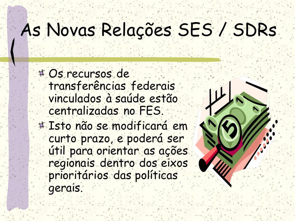 As Novas Relações SES / SDRs Os recursos de transferências federais vinculados à saúde estão centralizadas no FES. Isto não se modificará em curto pra