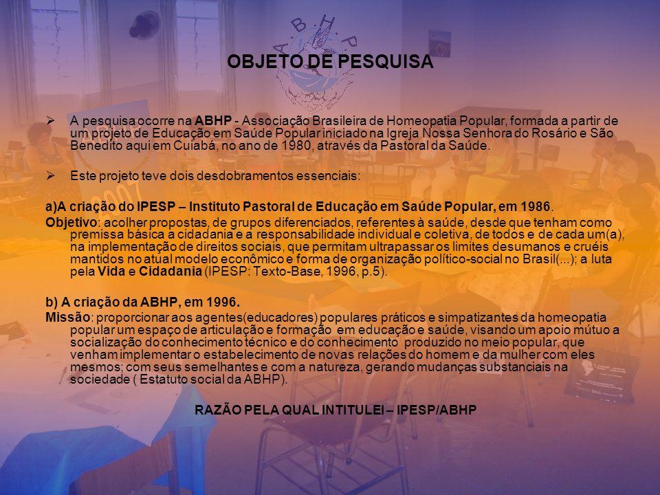 OBJETO DE PESQUISA A pesquisa ocorre na ABHP - Associação Brasileira de Homeopatia Popular, formada a partir de um projeto de Educação em Saúde Popula