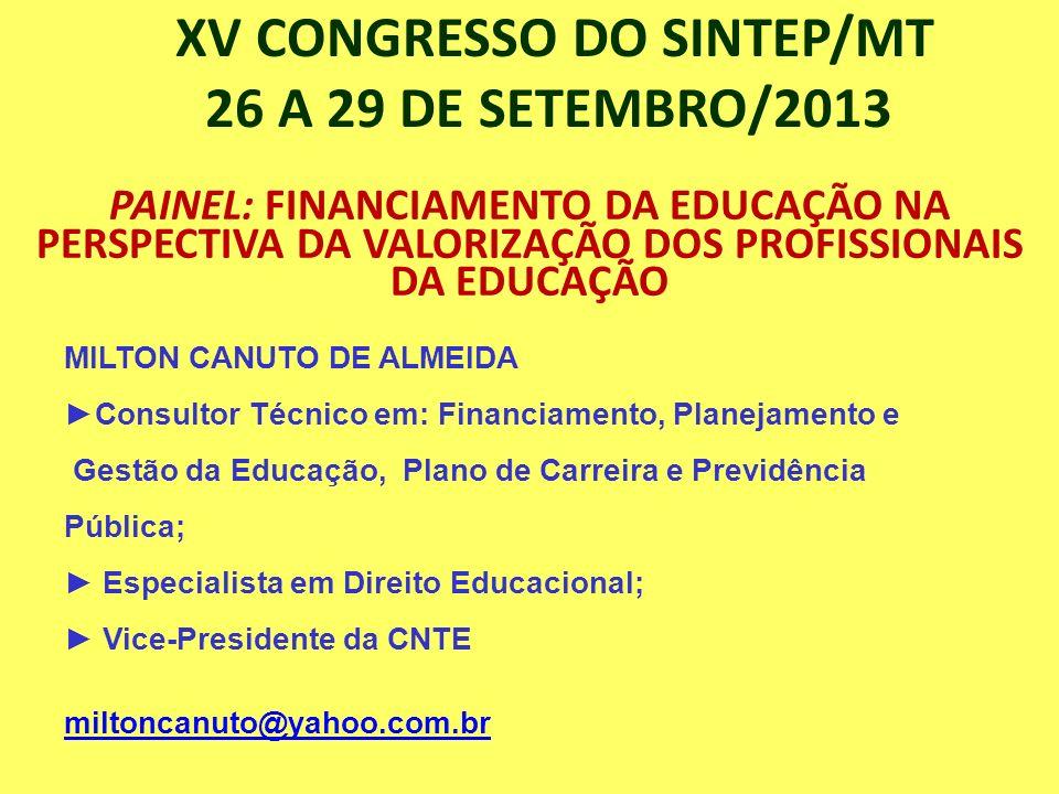 XV CONGRESSO DO SINTEP/MT 26 A 29 DE SETEMBRO/2013 PAINEL: FINANCIAMENTO DA EDUCAÇÃO NA PERSPECTIVA DA VALORIZAÇÃO DOS PROFISSIONAIS DA EDUCAÇÃO MILTO