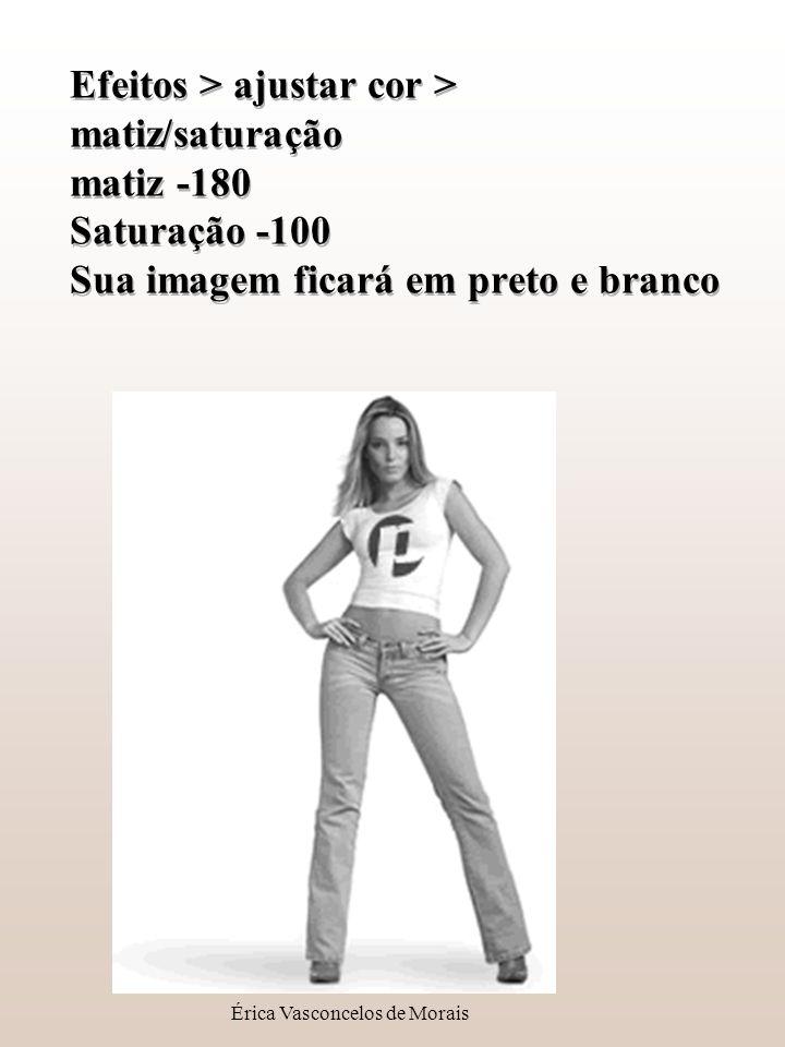 Érica Vasconcelos de Morais Efeitos > ajustar cor > matiz/saturação matiz -180 Saturação -100 Sua imagem ficará em preto e branco