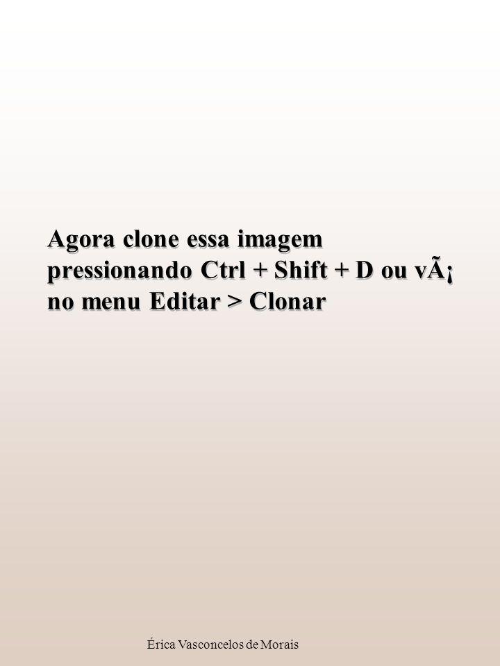 Érica Vasconcelos de Morais Agora clone essa imagem pressionando Ctrl + Shift + D ou vá no menu Editar > Clonar