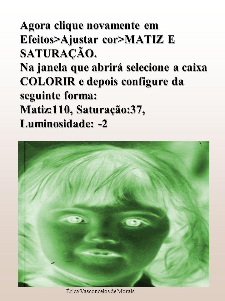 Érica Vasconcelos de Morais Agora clique novamente em Efeitos>Ajustar cor>MATIZ E SATURAÇÃO. Na janela que abrirá selecione a caixa COLORIR e depois c
