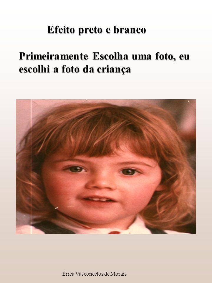 Érica Vasconcelos de Morais Efeito preto e branco Primeiramente Escolha uma foto, eu escolhi a foto da criança