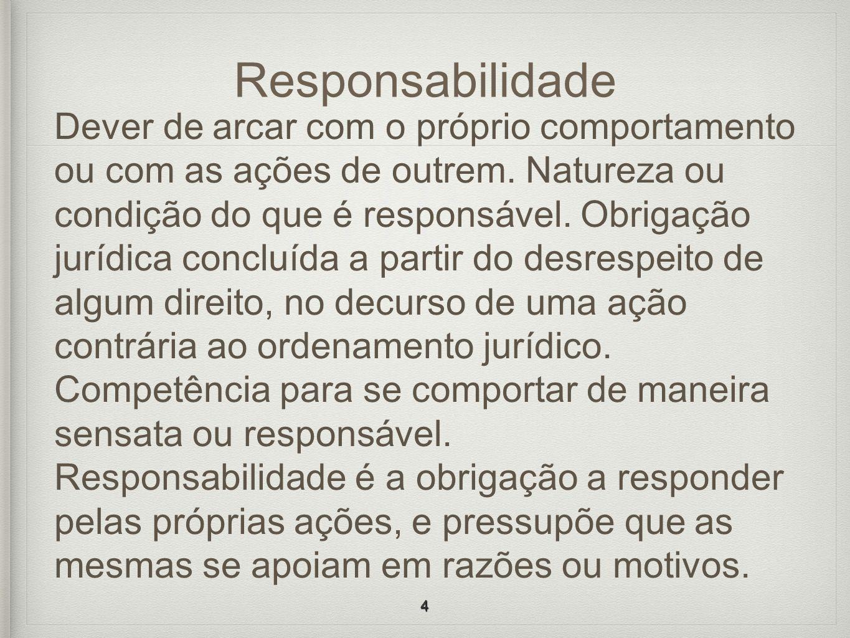 Responsabilidade Dever de arcar com o próprio comportamento ou com as ações de outrem. Natureza ou condição do que é responsável. Obrigação jurídica c