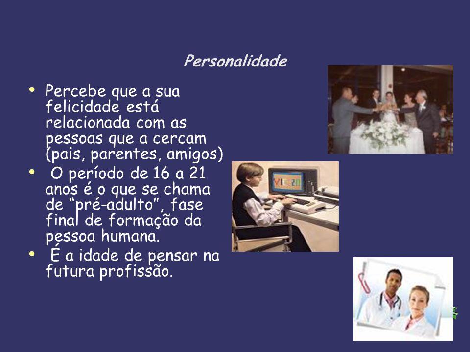 Personalidade Percebe que a sua felicidade está relacionada com as pessoas que a cercam (pais, parentes, amigos) O período de 16 a 21 anos é o que se