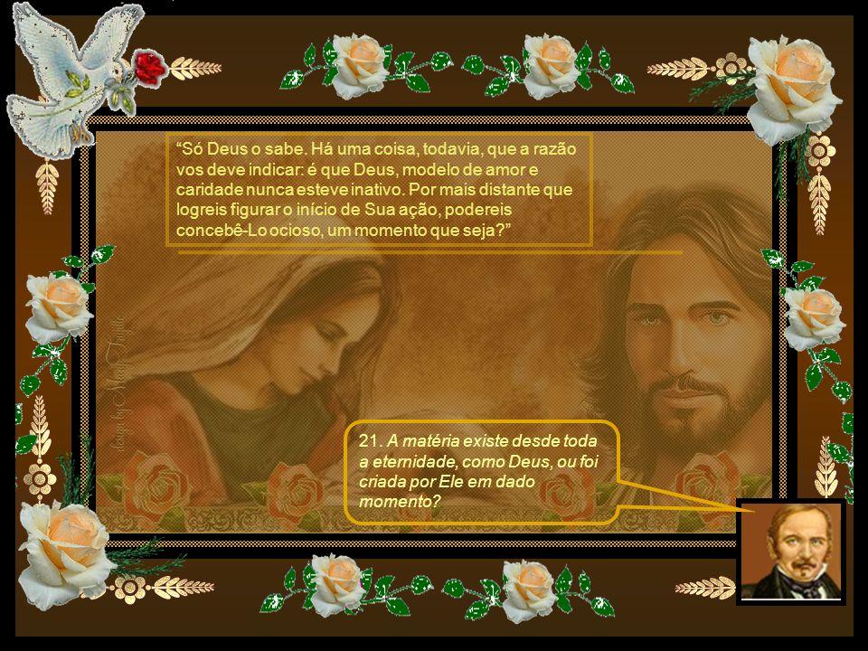 21. A matéria existe desde toda a eternidade, como Deus, ou foi criada por Ele em dado momento? Só Deus o sabe. Há uma coisa, todavia, que a razão vos