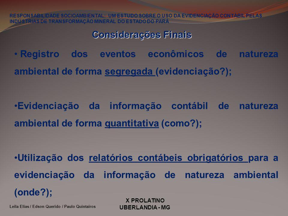 X PROLATINO UBERLANDIA - MG RESPONSABILIDADE SOCIOAMBIENTAL: UM ESTUDO SOBRE O USO DA EVIDENCIAÇÃO CONTÁBIL PELAS INDÚSTRIAS DE TRANSFORMAÇÃO MINERAL DO ESTADO DO PARÁ Leila Elias / Edson Querido / Paulo Quintairos Registro dos eventos econômicos de natureza ambiental de forma segregada (evidenciação?); Evidenciação da informação contábil de natureza ambiental de forma quantitativa (como?); Utilização dos relatórios contábeis obrigatórios para a evidenciação da informação de natureza ambiental (onde?); Considerações Finais