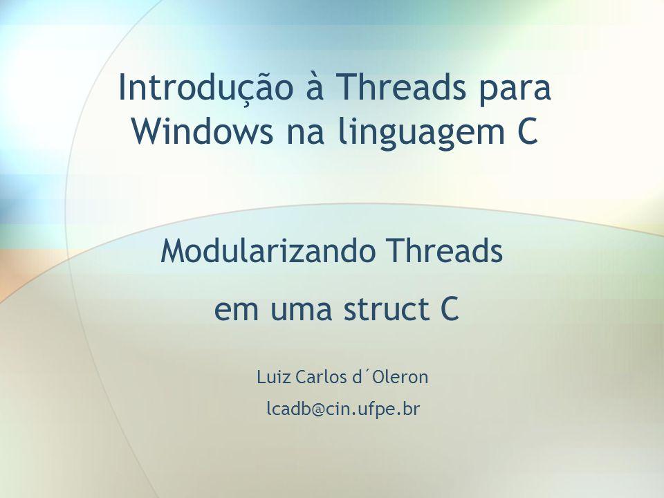 Introdução à Threads para Windows na linguagem C Modularizando Threads em uma struct C Luiz Carlos d´Oleron lcadb@cin.ufpe.br