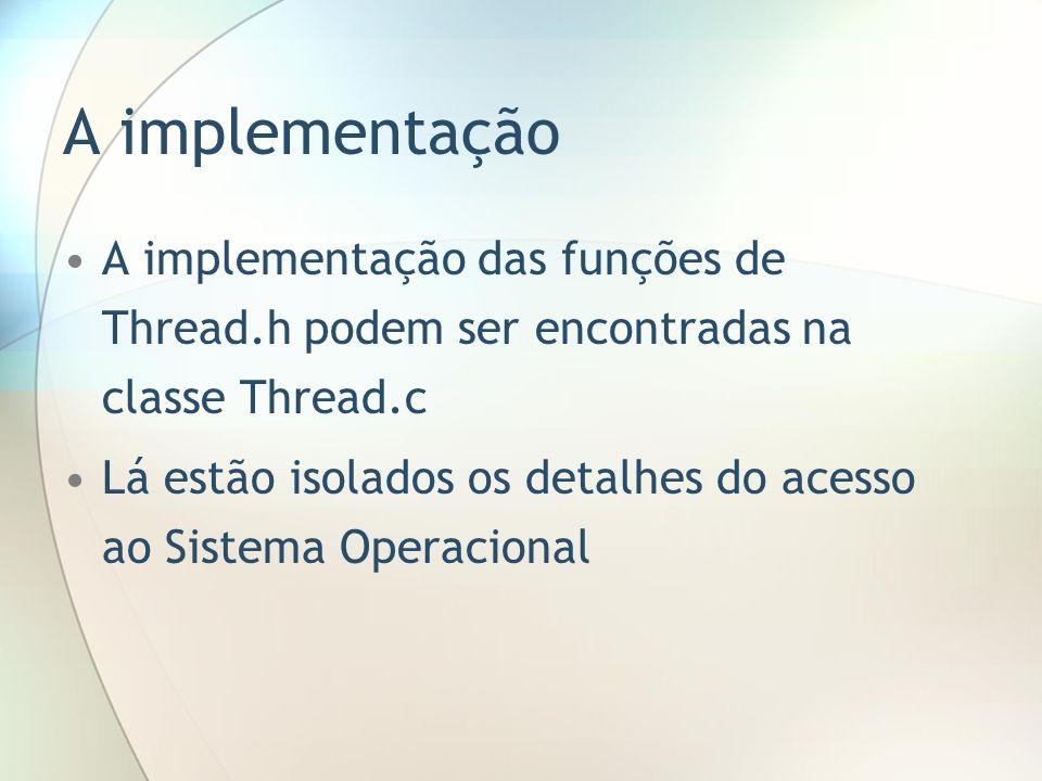 A implementação A implementação das funções de Thread.h podem ser encontradas na classe Thread.c Lá estão isolados os detalhes do acesso ao Sistema Op