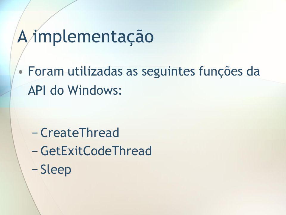 A implementação Foram utilizadas as seguintes funções da API do Windows: CreateThread GetExitCodeThread Sleep