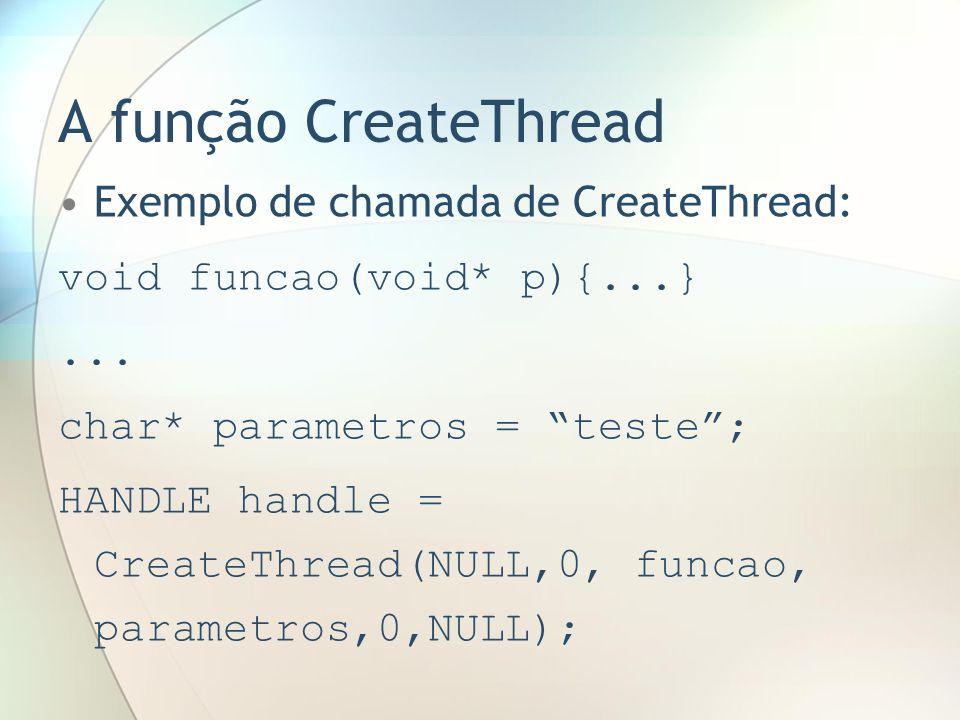 A função CreateThread Exemplo de chamada de CreateThread: void funcao(void* p){...}... char* parametros = teste; HANDLE handle = CreateThread(NULL,0,